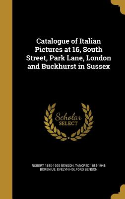 Catalogue of Italian Pictures at 16, South Street, Park Lane, London and Buckhurst in Sussex - Benson, Robert 1850-1929, and Borenius, Tancred 1885-1948, and Benson, Evelyn Holford