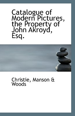 Catalogue of Modern Pictures, the Property of John Akroyd, Esq. - Manson & Woods, Christie