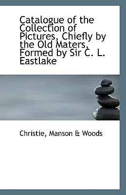 Catalogue of the Collection of Pictures Chiefly by the Old Maters Formed by Sir C. L. Eastlake - Manson & Woods, Christie
