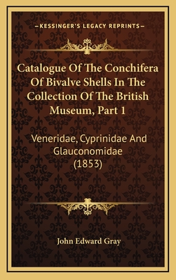 Catalogue of the Conchifera of Bivalve Shells in the Collection of the British Museum, Part 1: Veneridae, Cyprinidae and Glauconomidae (1853) - Gray, John Edward (Introduction by)