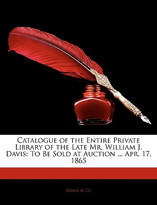 Catalogue of the Entire Private Library of the Late Mr. William J. Davis: To Be Sold at Auction ... Apr. 17, 1865 - & Co, Bangs
