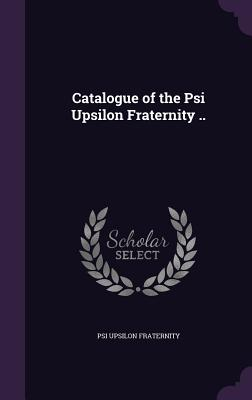 Catalogue of the Psi Upsilon Fraternity .. - Fraternity, Psi Upsilon