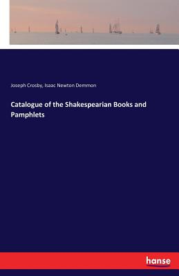 Catalogue of the Shakespearian Books and Pamphlets - Crosby, Joseph, and Demmon, Isaac Newton