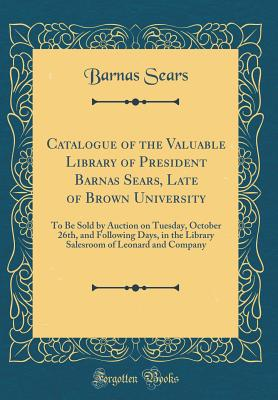Catalogue of the Valuable Library of President Barnas Sears, Late of Brown University: To Be Sold by Auction on Tuesday, October 26th, and Following Days, in the Library Salesroom of Leonard and Company (Classic Reprint) - Sears, Barnas