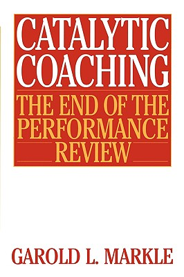 Catalytic Coaching: The End of the Performance Review - Markle, Garold L
