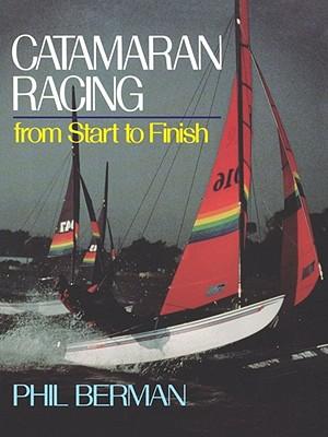Catamaran Racing from Start to Finish - Berman, Phil, and Tonnesen, Steve