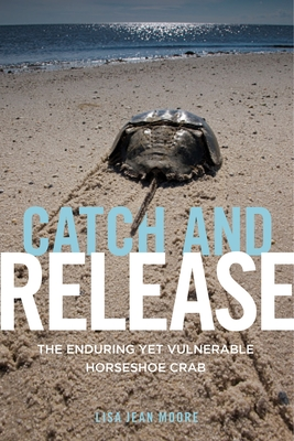 Catch and Release: The Enduring Yet Vulnerable Horseshoe Crab - Moore, Lisa Jean