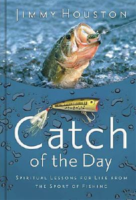 Catch of the Day: Spiritual Lessons for Life from the Sport of Fishing - Houston, Jimmy