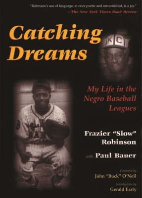 "Catching Dreams: My Life in the Negro Baseball Leagues - Robinson, Frazier, and Early, Gerald (Introduction by), and O'Neil, John ""Buck"" (Foreword by)"