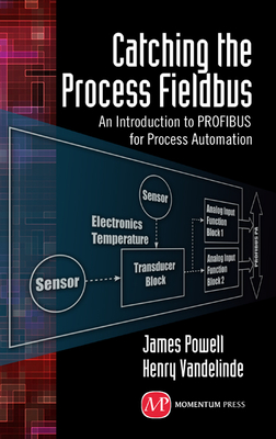 Catching the Process Fieldbus: An Introduction to Profibus for Process Automation - Powell, James, and Vandelinde, Henry