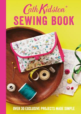 Cath Kidston Sewing Book: Over 30 Exclusive Projects Made Simple - Kidston, Cath, and Platts, Rita (Photographer)