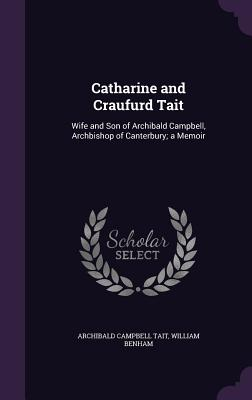 Catharine and Craufurd Tait: Wife and Son of Archibald Campbell, Archbishop of Canterbury; A Memoir - Tait, Archibald Campbell, and Benham, William