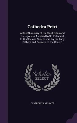 Cathedra Petri: A Brief Summary of the Chief Titles and Prerogatives Ascribed to St. Peter and to His See and Successors, by the Early Fathers and Councils of the Church - Allnatt, Charles F B