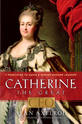 Catherine the Great, CEO: 7 Principles to Guide & Inspire Modern Leaders - Axelrod, Alan, PH.D.