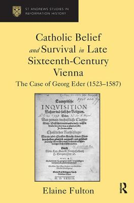 Catholic Belief and Survival in Late Sixteenth-Century Vienna: The Case of Georg Eder (1523-87) - Fulton, Elaine