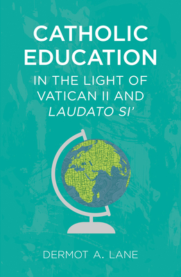 Catholic Education in the Light of Vatican II and Laudato Si' - Lane, Dermot A