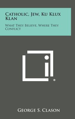 Catholic, Jew, Ku Klux Klan: What They Believe, Where They Conflict - Clason, George Samuel (Editor)