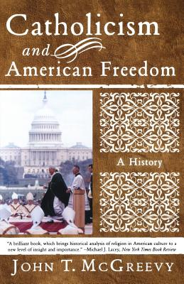 Catholicism and American Freedom: A History - McGreevy, John T