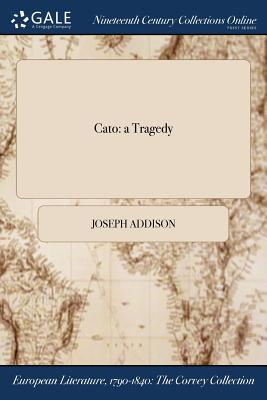 Cato: A Tragedy - Addison, Joseph