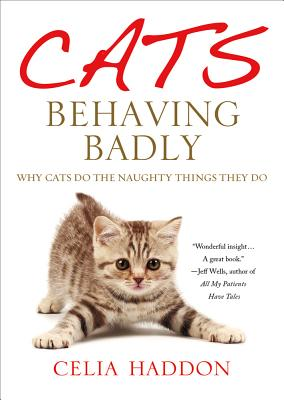 Cats Behaving Badly: Why Cats Do the Naughty Things They Do - Haddon, Celia