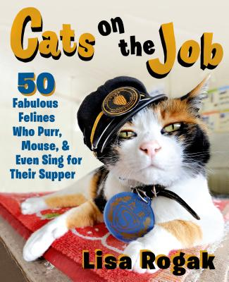Cats on the Job: 50 Fabulous Felines Who Purr, Mouse, and Even Sing for Their Supper - Rogak, Lisa