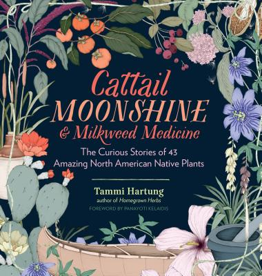Cattail Moonshine & Milkweed Medicine: The Curious Stories of 43 Amazing North American Native Plants - Hartung, Tammi, and Kelaidis, Panayoti (Foreword by)
