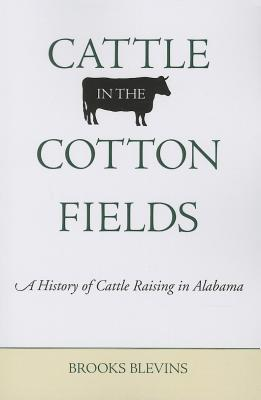 Cattle in the Cotton Fields: A History of Cattle Raising in Alabama - Blevins, Brooks