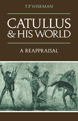 Catullus and His World: A Reappraisal - Wiseman, T P