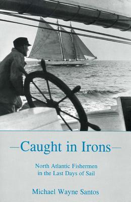 Caught in Irons: North Atlantic Fishermen in the Last Days of Sail - Santos, Michael Wayne