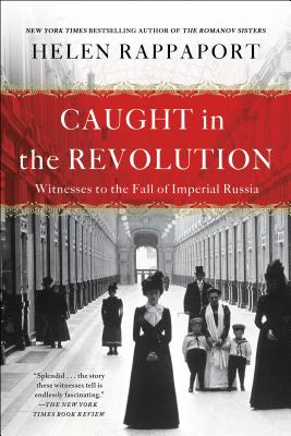 Caught in the Revolution: Witnesses to the Fall of Imperial Russia - Rappaport, Helen