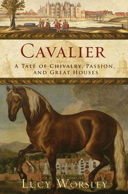 Cavalier: A Tale of Chivalry, Passion, and Great Houses - Worsley, Lucy