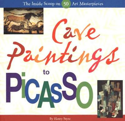 Cave Paintings to Picasso: The Inside Scoop on 50 Art Masterpieces - Sayre, Henry M