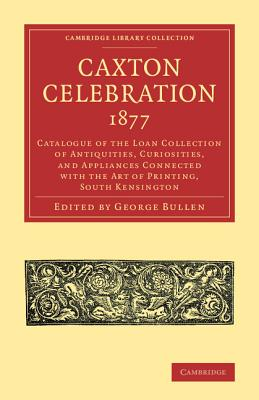 Caxton Celebration, 1877: Catalogue of the Loan Collection of Antiquities, Curiosities, and Appliances Connected with the Art of Printing, South Kensington - Bullen, George (Editor)