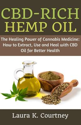 Cbd-Rich Hemp Oil: The Healing Power of Cannabis Medicine: How to Extract, Use and Heal with CBD Oil for Better Health - Courtney, Laura K