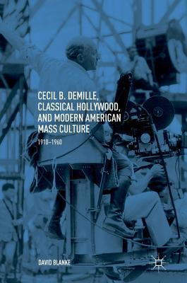Cecil B. Demille, Classical Hollywood, and Modern American Mass Culture: 1910-1960 - Blanke, David