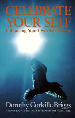 Celebrate Your Self: Enhancing Your Self-Esteem - Briggs, Dorothy