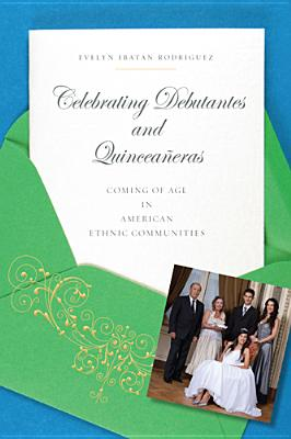 Celebrating Debutantes and Quinceaneras: Coming of Age in American Ethnic Communities - Rodriguez, Evelyn Ibatan