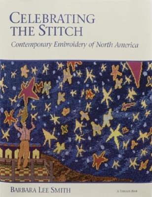 Celebrating the Stitch: Contemporary Embroidery of North America - Smith, Barbara