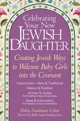 Celebrating Your New Jewish Daughter: Creating Jewish Ways to Welcome Baby Girls Into the Covenant - Cohen, Debra Nussbaum, and Sasso, Rabbi Sandy Eisenberg (Foreword by), and Sasso, Sandy Eisenberg, Rabbi (Foreword by)