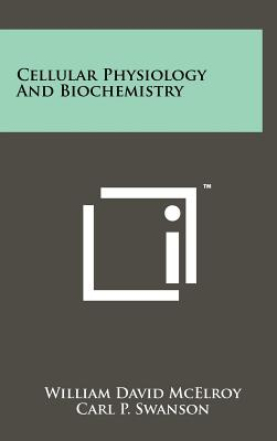 Cellular Physiology and Biochemistry - McElroy, William David (Editor), and Swanson, Carl P (Editor)