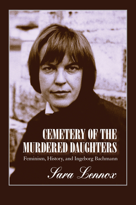 Cemetery of the Murdered Daughters: Feminism, History, and Ingeborg Bachmann - Lennox, Sara