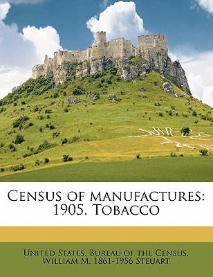 Census of Manufactures: 1905. Tobacco - Steuart, William M 1861, and United States Bureau of the Census (Creator)