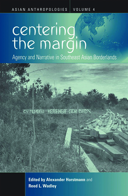 Centering the Margin: Agency and Narrative in Southeast Asian Borderlands - Horstmann, Alexander (Editor), and Wadley, Reed L (Editor)