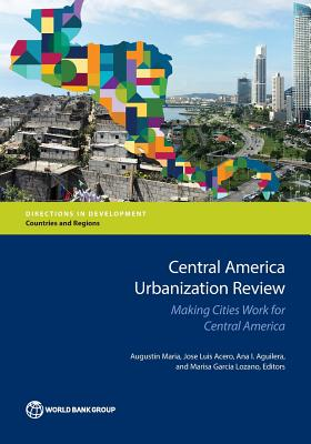Central America Urbanization Review: Making Cities Work for Central America - Maria, Augustin (Editor), and Acero, Jose Luis (Editor), and Aguilera, Ana I (Editor)