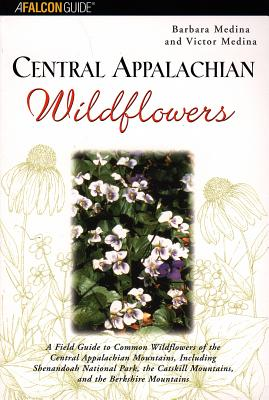 Central Appalachian Wildflowers: A Field Guide to Common Wildflowers of the Central Appalachian Mountains, Including Shenandoah National Park, the Catskill Mountains, and the Berkshire Mountains - Medina, Barbara, and Medina, Victor