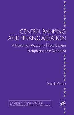 Central Banking and Financialization: A Romanian Account of How Eastern Europe Became Subprime - Gabor, D