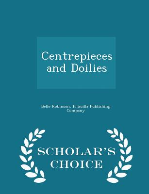 Centrepieces and Doilies - Scholar's Choice Edition - Robinson, Belle, and Priscilla Publishing Company (Creator)