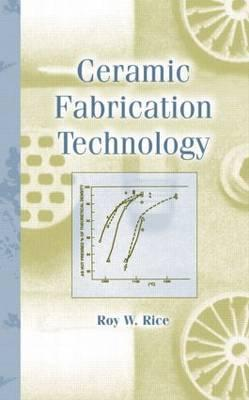 Ceramic Fabrication Technology - Rice, R W, and Rice, Roy W, and Rice, Rice W