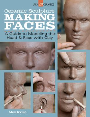 Ceramic Sculpture: Making Faces: A Guide to Modeling the Head and Face with Clay - Irvine, Alex