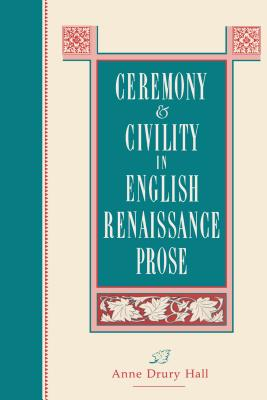 Ceremony and Civility in English Renaissance Prose - Hall, Anne D